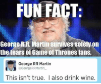 Game of Thrones, Martin, and True: FUN FACT  George R.R. Martin suvives solely on  the tears of Game of Thrones fans.  George RR Martin  @GeorgeRRMartin  This isn't true. l also drink wine. epicjohndoe:  It's Not Just The Tears