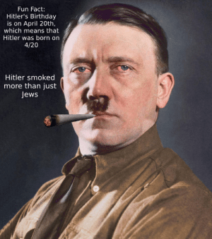 Oof: Fun Fact:  Hitler's Birthday  is on April 20th,  which means that  Hitler was born on  4/20  Hitler smoked  more than just  Jews Oof
