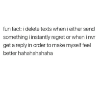 hahahahahaha: fun fact: i delete texts when i either send  something i instantly regret or when invr  get a reply in order to make myself feel  better hahahahahaha