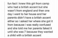 https://t.co/FrM8y7IfUm: fun fact i knew this girl from camp  who had a british accent but she  wasn't from england and then one  day i went to her house and her  parents didn't have a british accent  either so i asked her where she got it  from because i was really confused  and she told me her parents faked it  until she was 7 because they wanted  a child with a british accent https://t.co/FrM8y7IfUm