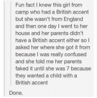 Confused, England, and Memes: Fun fact I knew this girl from  camp who had a British accent  but she wasn't from England  and then one day I went to her  house and her parents didn't  have a British accent either so l  asked her where she got it fronm  because I was really confused  and she told me her parents  faked it until she was 7 because  they wanted a child with a  British accent  Done. Somebody call CPS…