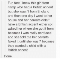 Confused, England, and Parents: Fun fact I knew this girl from  camp who had a British accent  but she wasn't from England  and then one day I went to her  house and her parents didn't  have a British accent either so l  asked her where she got it from  because I was really confused  and she told me her parents  faked it until she was 7 because  they wanted a child with a  British accent  Done. If you're not following @quirkyhumors you're seriously missing out