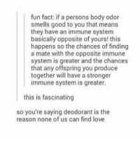 Ironic, Love, and Good: fun fact: if a persons body odor  smells good to you that means  they have an immune system  basically opposite of yours! this  happens so the chances of finding  a mate with the opposite immune  system is greater and the chances  that any offspring you produce  together will have a stronger  immune system is greater.  this is fascinating  so you're saying deodorant is the  reason none of us can find love