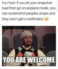 Gif, Snapchat, and Airplane: Fun Fact: If you let your snapchat  load then go on airplane mode, you  can screenshot peoples snaps and  they won't get a notification )  YOUARE WELCOME  GIF try this @iamathicchotdog 🤔🙃