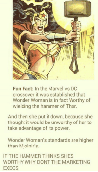 marvel vs dc: Fun Fact: In the Marvel vs DC  crossover it was established that  Wonder Woman is in fact Worthy of  wielding the hammer of Thor.  And then she put it down, because she  thought it would be unworthy of her to  take advantage of its power.  Wonder Woman's standards are higher  than Mjolnir's.  IF THE HAMMER THINKS SHES  WORTHY WHY DONT THE MARKETING  EXECS