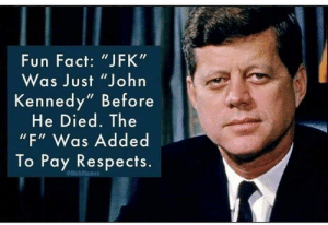 """History, Jfk, and Fun: Fun Fact: """"JFK""""  Was Just """"John  Kennedy"""" Before  He Died. The  """"F"""" Was Added  To Pay Respects.  emuhmemes BIG JFK"""