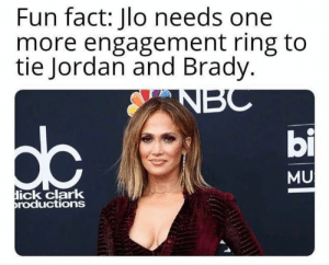 Funny, JLo, and Jordan: Fun fact: Jlo needs one  more engagement ring to  tie Jordan and Brady.  bi  MU  ick clark  roductions