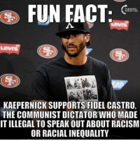 Patriotic, Racism, and Snapchat: FUN FACT  KAEPERNICK SUPPORTS FIDEL CASTRO,  THE COMMUNIST DICTATOR WHO MADE  IT ILLEGAL TO SPEAK OUT ABOUT RACISM  OR RACIAL INEQUALITY Oh Colin... you're a dingus. colinkaepernick kaepernick fidel castro liberals libbys libtards liberallogic liberal ccw247 conservative constitution presidenttrump nobama stupidliberals merica america stupiddemocrats donaldtrump trump2016 patriot trump yeeyee presidentdonaldtrump draintheswamp makeamericagreatagain trumptrain maga Add me on Snapchat and get to know me. Don't be a stranger: thetypicallibby Partners: @tomorrowsconservatives 🇺🇸 @too_savage_for_democrats 🐍 @thelastgreatstand 🇺🇸 @always.right 🐘 TURN ON POST NOTIFICATIONS! Make sure to check out our joint Facebook - Right Wing Savages Joint Instagram - @rightwingsavages Joint Twitter - @wethreesavages Follow my backup page: @the_typical_liberal_backup
