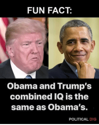 Only people will get this.: FUN FACT:  Obama and Trump's  combined IQ is the  same as Obama's.  POLITICAL D!G Only people will get this.