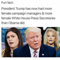 Memes, Obama, and Politics: Fun fact:  President Trump has now had more  female campaign managers & more  female White House Press Secretaries  than Obama did ----------------- Proud Partners 🗽🇺🇸: ★ @conservative.american 🇺🇸 ★ @raised_right_ 🇺🇸 ★ @conservativemovement 🇺🇸 ★ @millennial_republicans🇺🇸 ★ @the.conservative.patriot 🇺🇸 ★ @conservative.female🇺🇸 ★ @conservative.patriot🇺🇸 ★ @brunetteandpolitical 🇺🇸 ★ @the.proud.republican 🇺🇸 ★ @emmarcapps 🇺🇸 ----------------- bluelivesmatter backtheblue whitehouse politics lawandorder conservative patriot republican goverment capitalism usa ronaldreagan trump merica presidenttrump makeamericagreatagain trumptrain trumppence2016 americafirst immigration maga army navy marines airforce coastguard military armedforces ----------------- The Conservative Nation does not own any of the pictures or memes posted. We try our best to give credit to the picture's rightful owner.