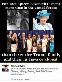 Fun Fact: Queen Elizabeth II spent  more time in the armed forces  than the entire Trump family  and their in-laws combined.  Joshua Ryan  She also spent more time in the military than  Obama, Hillary, Bernie, And Bill Clinton  combined....  What's your point? (GC)