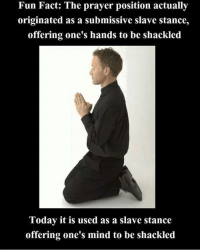 Memes, Http, and Today: Fun Fact: The prayer position actually  originated as a submissive slave stance,  offering one's hands to be shackled  Today it is used as a slave stance  offering one's mind to be shackled Check out our heathenwear shop! http://wflatheism.spreadshirt.com/