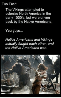 America, Native American, and Vikings: Fun Fact:  The Vikings attempted to  colonize North America in the  early 1000's, but were driven  back by the Native Americans.  You guys...  Native Americans and Vikings  actually fought each other, and  the Native Americans won.