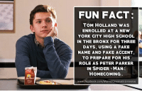 Now that's devotion...  (Brian): FUN FACT:  TOM HOLLAND WAS  ENROLLED AT A NEW  YORK CITY HIGH SCHOOL  IN THE BRONX FOR THREE  DAYS, USING A FAKE  NAME AND FAKE ACCENT  TO PREPARE FOR HIS  ROLE AS PETER PARKER  IN SPIDER-MAN  HOMECOMING.  www.facebook.com/MarvelCinematicUniverse Now that's devotion...  (Brian)