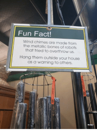 Humanity prevailed.: Fun Fact!  Wind chimes are made from  the metallic bones of robots  that tried to overthrow us.  Hang them outside your house  as a warning to others. Humanity prevailed.