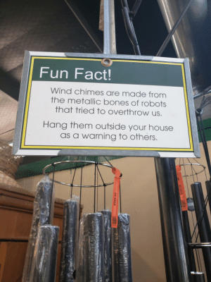 Im sold: Fun Fact!  Wind chimes are made from  the metallic bones of robots  that tried to overthrow us  Hang them outside your house  as a warning to others Im sold