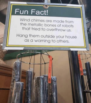 Wind Chimes: Fun Fact!  Wind chimes are made from  the metallic bones of robots  that tried to overthrow us.  Hang them outside your house  as a warning to others Wind Chimes