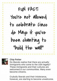 """(GC): FUN FACT  You're not allowed  to celebrate cinco  de Mayo you've  been chanting to  """"build the wall'  Chip Potter  Do liberals realize that there are actually  immigrants who come to the USA legally?  These immigrants and their cultures are  welcomed in our communities. Many even  become citizens.  Crybully liberals and their intolerance,  however, are starting to become unwelcome. (GC)"""