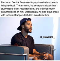 That's interesting 👀🔥 D-Rose is trying to reinvent himself 💯 - Follow @_nbamemes._: Fun facts: Derrick Rose used to play baseball and tennis  in high school. This summer, he also spent a lot of time  studying the life of Albert Einstein, and watched many  documentaries on him. Occasionally, he also plays chess  with random strangers that dont even know him.  @_ABAMEMEs.一 That's interesting 👀🔥 D-Rose is trying to reinvent himself 💯 - Follow @_nbamemes._