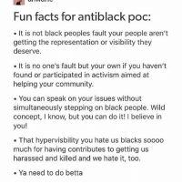 Community, Facts, and Memes: Fun facts for antiblack poc:  It is not black peoples fault your people aren't  getting the representation or visibility they  deserve.  It is no one's fault but your own if you haven't  found or participated in activism aimed at  helping your community.  . You can speak on your issues without  simultaneously stepping on black people. Wild  concept, I know, but you can do it! I believe in  you!  That hypervisbility you hate us blacks soooo  much for having contributes to getting us  harassed and killed and we hate it, too.  e Ya need to do betta !! -from a non black poc