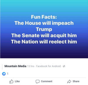 This has not aged well.: Fun Facts:  The House will impeach  Trump  The Senate will acquit him  The Nation will reelect him  Mountain Media 13 hrs · Facebook for Android  Ib 1  O Like  Share  Comment This has not aged well.
