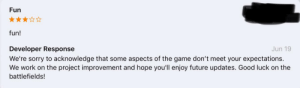 """Future, Sorry, and The Game: Fun  fun!  Developer Response  Jun 19  We're sorry to acknowledge that some aspects of the game don't meet your expectations.  We work on the project improvement and hope you'll enjoy future updates. Good luck on the  battlefields! sorry for this game being """"fun"""""""