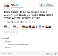 some night: FUN.  FUN.  Follow  @OurNa melsFun  Some nights I think my lips can build a  castle? Lips? Building a castle? HOW HIGH  WAS I WHEN I WROTE THIS?  Reply t Retweet Favorite .ee More  236  196  RETWEETS  FAVORITES  11:47 AM-2 May 13  funatic girl  Samm  higher than the empire state  You win  195,534 notes