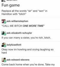 """Philip my Bitch ~Michaela ( @michaela.heller_ )•••••••••••••••••••••••••••••••• TAGS TAGS TAGS TAGS TAGS tumblrtextpost tumblrposts textpost tumblr shrek instatumblr memes posts phan funnythings 😂 same funny haha loltumblr lol relatable rarepepe funnythings funnytextposts pepeislife meme funnystuff pepe food spam: Fun game  Replace all the words """"sir"""" and """"son"""" in  Hamilton with """"bitch""""  ask william stephen  """"CALL ME BITCH ONE MORE TIME""""  ask-elizabeth-schuyler  If you can marry a sister, you're rich, bitch.  A ladylizaelliott  Okay now im howling and crying laughing so  hard  ask-edward-stevens  Come back home when you're done. Take my Philip my Bitch ~Michaela ( @michaela.heller_ )•••••••••••••••••••••••••••••••• TAGS TAGS TAGS TAGS TAGS tumblrtextpost tumblrposts textpost tumblr shrek instatumblr memes posts phan funnythings 😂 same funny haha loltumblr lol relatable rarepepe funnythings funnytextposts pepeislife meme funnystuff pepe food spam"""
