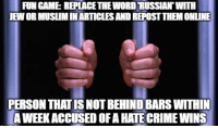 Crime, Muslim, and Game: FUN GAME REPLACE THEWORD RUSSIAN' WITH  JEW OR MUSLIMIN ARTICLES AND REPOST THEM ONLINE  PERSON THAT IS NOT BEHIND BARS WITHIN  A WEEK ACCUSED OF A HATE CRIME WINS