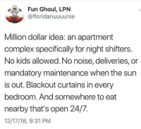Any other people working the night shift?: Fun Ghoul, LPN  @floridanuuuurse  Million dollar idea: an apartment  complex specifically for night shifters.  No kids allowed. No noise, deliveries, or  mandatory maintenance when the sun  is out. Blackout curtains in every  bedroom. And somewhere to eat  nearby that's open 24/7.  12/17/18, 9:31 PM Any other people working the night shift?