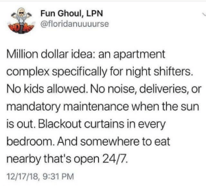 Complex, Memes, and Curtains: Fun Ghoul, LPN  @floridanuuuurse  Million dollar idea: an apartment  complex specifically for night shifters.  No kids allowed. No noise, deliveries, or  mandatory maintenance when the sun  is out. Blackout curtains in every  bedroom. And somewhere to eat  nearby that's open 24/7  12/17/18, 9:31 PM *signs lease. Gets moved to day shift a month later.*