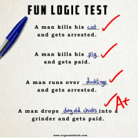 Logic: FUN LOGIC TEST  A man kills his  cat  and gets arrested.  A man kills his pig  and gets paid.  A man runs over -ducklings-  and gets arrested  A man drops  day old chicks  into  grinder and gets paid.  www.vegansidekick.com