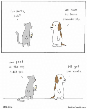 peed: fun party  huh?  We have  to leave  immediately  you peed  on the rug  didnt you  l-ll get  our coafs  liz climo  lizclimo. tumblr.com