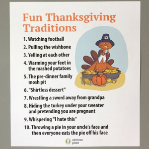 """Family, Football, and Pregnant: Fun Thanksgiving  Traditions  1. Watching football  2. Pulling the wishbone  3. Yelling at each other  4. Warming your feet in  the mashed potatoes  5. The pre-dinner family  mosh pit  6.""""Shirtless dessert""""  7. Wrestling a sword away from grandpa  8. Hiding the turkey under your sweater  and pretending you are pregnant  9. Whispering """"I hate this""""  10. Throwing a pie in your uncle's face and  then everyone eats the pie off his face  obvious  plant memehumor:  Look Forward To These Every Year"""