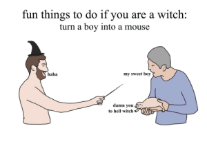 Mouse, Hell, and Haha: fun things to do if you are a witch:  turn a boy into a mouse  haha  my sweet boy  damn you  to hell witch