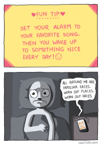all around me are familiar faces: FUN TIP  SET YOUR ALARM TO  YOUR FAVORITE SONG.  THEN YOU WAKE UP  TO SOMETHING NICE  EVERY DAY!  ALL AROUND ME ARE  FAMILIAR FACES,  WORN OUT PLACES,  WORN OUT FACES  OWLTURD.COM
