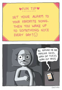 worn out places: FUN TIP  SET YOUR ALARM TO  YOUR FAVORITE SONG  THEN YOU WAKE UP  TO SOMETHING NICE  EVERY DAY !  ALL AROUND ME ARE  FAMILIAR FACES,  WORN OUT PLACES,  WORN OUT FACES  OWLTURD