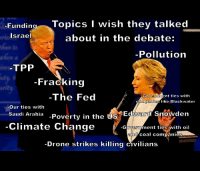 blackwater: Funding  Topics I wish they talked  Israel  about in the debate:  Pollution  TPP  Fracking  -Govern  The Fed  nt ties with  gonn pani  like Blackwater  Our ties with  Poverty in the US  Edward Snowden  Saudi Arabia  Climate Change  -Goveron ment ties with oil  an  coal companies  Drone strikes killing civilians