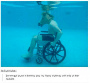 Drunken night in Mexicoomg-humor.tumblr.com: funfrom4chan:  So we got drunk in Mexico and my friend woke up with this on her  camera Drunken night in Mexicoomg-humor.tumblr.com