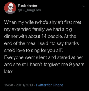 "meirl: Funk doctor  @FU_TangClan  When my wife (who's shy af) first met  my extended family we had a big  dinner with about 14 people. At the  end of the meal I said ""to say thanks  she'd love to sing for you all"".  Everyone went silent and stared at her  and she still hasn't forgiven me 9 years  later  15:58 · 29/11/2019 · Twitter for iPhone meirl"