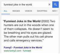 "this is the actual result: funniest joke in the world  ALL  IMAGES  VIDEOS  SHOPPING  NEWS  ""Funniest Joke in the World (2002) Two  hunters are out in the woods when one  of them collapses. He doesn't seem to  be breathing and his eyes are glazed.  The other man pulls out his cell phone  and calls emergency services  33  Funny2 Funniest Joke in the World  www.funny2.com funniest this is the actual result"