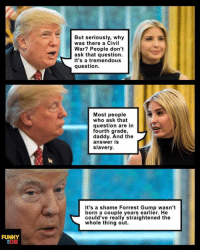 Meanwhile, at the White House... #matwh  President Trump gets a lesson on the Civil War.: FUNNY  8DIE  But seriously, why  was there a Civil  War? People don't  ask that question.  It's a tremendous  question.  Most people  who ask that  question are in  fourth grade,  daddy. And the  answer is  slavery.  It's a shame Forrest Gump wasn't  born a couple years earlier. He  could've really straightened the  whole thing out. Meanwhile, at the White House... #matwh  President Trump gets a lesson on the Civil War.