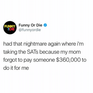 i woke up screaming: FUNNY  8DIE  Funny Or Die  @funnyordie  had that nightmare again where i'm  taking the SATs because my mom  forgot to pay someone $360,000 to  do it for me i woke up screaming