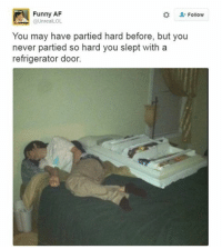 Ever partied this hard!?: Funny AF  Follow  nrealLOL  You may have partied hard before, but you  never partied so hard you slept with a  refrigerator door. Ever partied this hard!?