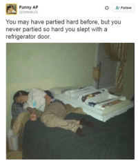Ever partied this hard!?: Funny AF  Follow  @UnreaILOL  You may have partied hard before, but you  never partied so hard you slept with a  refrigerator door. Ever partied this hard!?