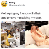 Friends, Funny, and Memes: Funny  @awkwardposts  Me helping my friends with their  problems vs me solving my own. Accurate 😬 @scousebarbiex @scousebarbiex @scousebarbiex