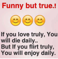 you will die: Funny but true.  AA  If you love truly, You  will die daily  But If you flirt truly,  You will enjoy daily.