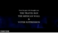 Get Out 😩😩🤣😂: FUNNY DIE  from the guys who brought you:  THE TRAVEL BAN  THE MEXICAN WALL  VOTER SUPPRESSION Get Out 😩😩🤣😂
