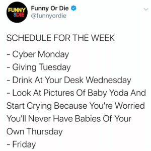 just have to get through thursday: FUNNY Funny Or Die  EDIE @funnyordie  SCHEDULE FOR THE WEEK  - Cyber Monday  - Giving Tuesday  - Drink At Your Desk Wednesday  - Look At Pictures Of Baby Yoda And  Start Crying Because You're Worried  You'll Never Have Babies Of Your  Own Thursday  - Friday just have to get through thursday