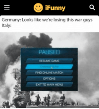 "Funny, Memes, and Game: Funny  Germany: Looks like we're losing this war guys  Italy:  PAUSED  RESUME GAME  FIND ONLINE MATCH  OPTIONS  EXIT TO MAIN MENU <p>Change team memes have reached Ifunny. SELL SELL SELL via /r/MemeEconomy <a href=""http://ift.tt/2ni12La"">http://ift.tt/2ni12La</a></p>"